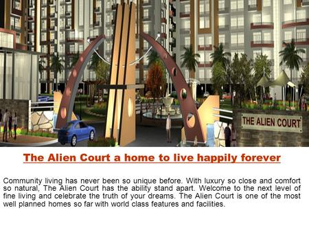 The Alien Court a home to live happily forever Community living has never been so unique before. With luxury so close and comfort so natural, The Alien.