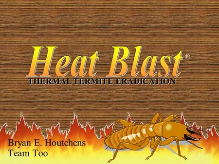 1 Bryan E. Houtchens Team Too THERMAL TERMITE ERADICATION ®