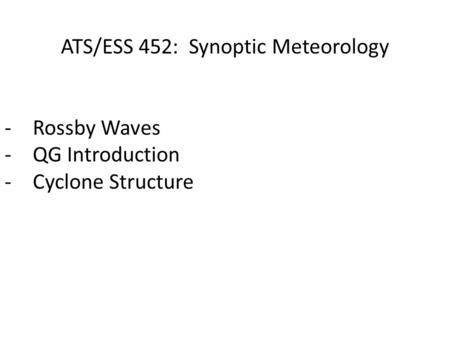 ATS/ESS 452: Synoptic Meteorology -Rossby Waves -QG Introduction -Cyclone Structure.