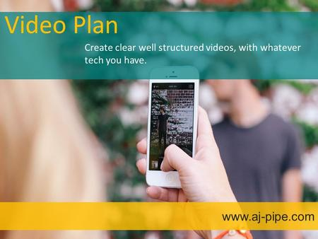 Video Plan www.aj-pipe.com Create clear well structured videos, with whatever tech you have.