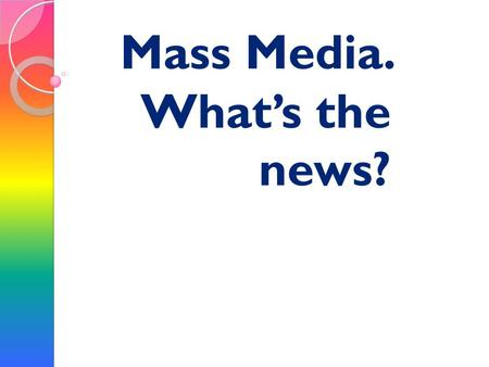 Mass Media. What's the news?. The mass media play an important part in our lives. Newspaper, radio and especially TV inform us of what is going on in.