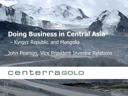 Doing Business in Central Asia – Kyrgyz Republic and Mongolia John Pearson, Vice President Investor Relations.