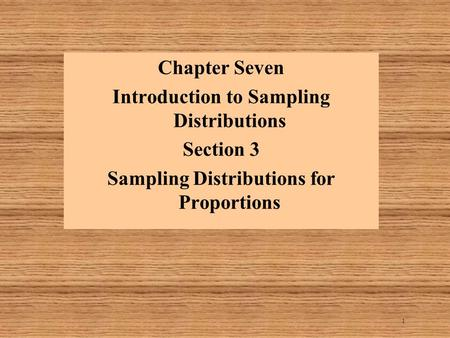 1 Chapter Seven Introduction to Sampling Distributions Section 3 Sampling Distributions for Proportions.