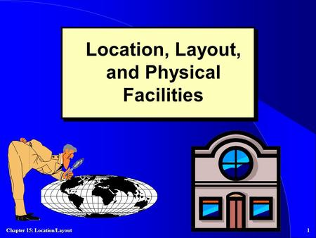 Chapter 15: Location/Layout 1 Location, Layout, and Physical Facilities.