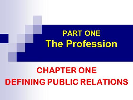 PART ONE The Profession CHAPTER ONE DEFINING PUBLIC RELATIONS.
