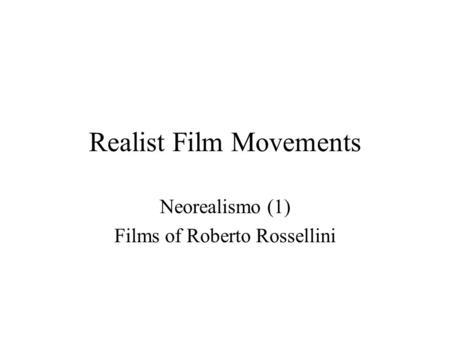 Realist Film Movements Neorealismo (1) Films of Roberto Rossellini.