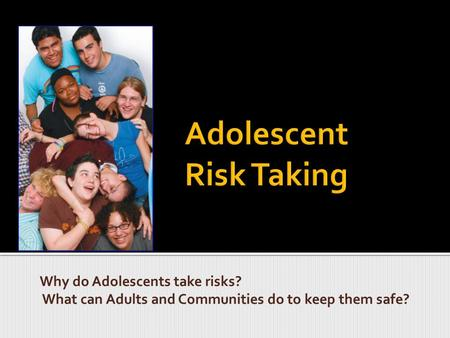 Why do Adolescents take risks? What can Adults and Communities do to keep them safe?