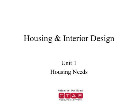 Housing & Interior Design Unit 1 Housing Needs Written by Pat Thrash.