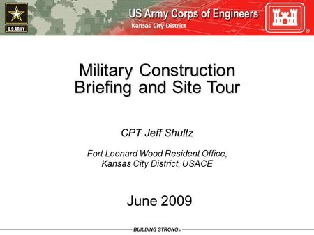 Kansas City District June 2009 Military Construction Briefing and Site Tour CPT Jeff Shultz Fort Leonard Wood Resident Office, Kansas City District, USACE.