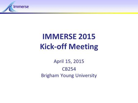 April 15, 2015IMMERSE 2015 - Kickoff Meeting1 IMMERSE 2015 Kick-off Meeting April 15, 2015 CB254 Brigham Young University.