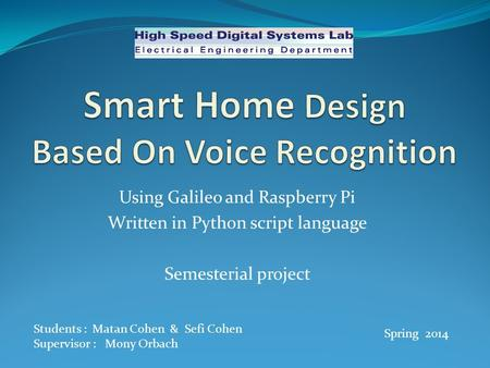 Using Galileo and Raspberry Pi Written in Python script language Semesterial project Students : Matan Cohen & Sefi Cohen Supervisor : Mony Orbach Spring.