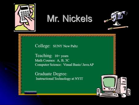 Mr. Nickels College: SUNY New Paltz Teaching : 10+ years Math Courses: A, B, 3C Computer Science: Visual Basic/ Java AP Graduate Degree : Instructional.
