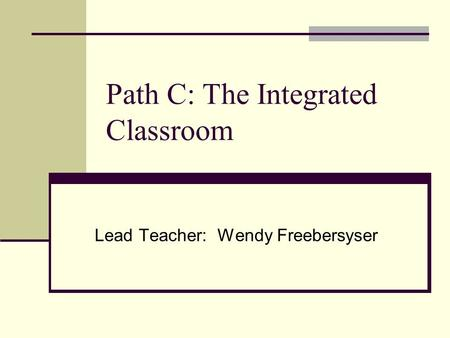 Path C: The Integrated Classroom Lead Teacher: Wendy Freebersyser.