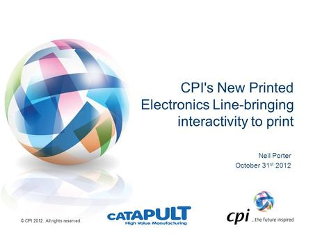 © CPI 2012. All rights reserved. CPI's New Printed Electronics Line-bringing interactivity to print Neil Porter October 31 st 2012.