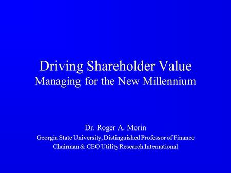 Driving Shareholder Value Managing for the New Millennium Dr. Roger A. Morin Georgia State University, Distinguished Professor of Finance Chairman & CEO.