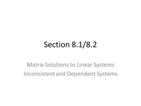 Section 8.1/8.2 Matrix Solutions to Linear Systems Inconsistent and Dependent Systems.