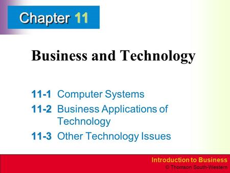 Introduction to Business © Thomson South-Western ChapterChapter Business and Technology 11-1 11-1Computer Systems 11-2 11-2Business Applications of Technology.