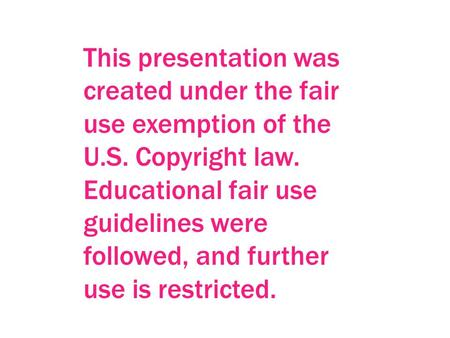 This presentation was created under the fair use exemption of the U.S. Copyright law. Educational fair use guidelines were followed, and further use is.