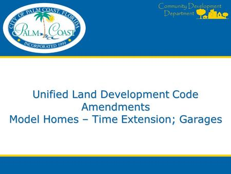 Community Development Department Unified Land Development Code Amendments Model Homes – Time Extension; Garages.