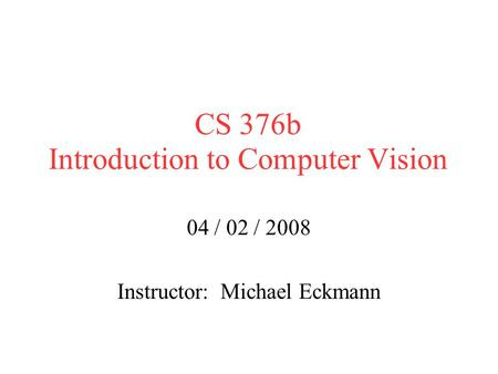 CS 376b Introduction to Computer Vision 04 / 02 / 2008 Instructor: Michael Eckmann.