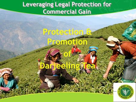 Leveraging Legal Protection for Commercial Gain Protection & Promotion of Darjeeling Tea Protection & Promotion of Darjeeling Tea.