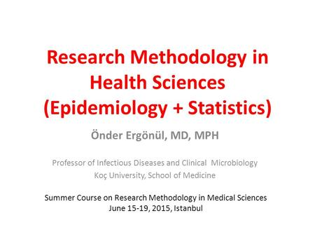 Research Methodology in Health Sciences (Epidemiology + Statistics) Önder Ergönül, MD, MPH Professor of Infectious Diseases and Clinical Microbiology Koç.
