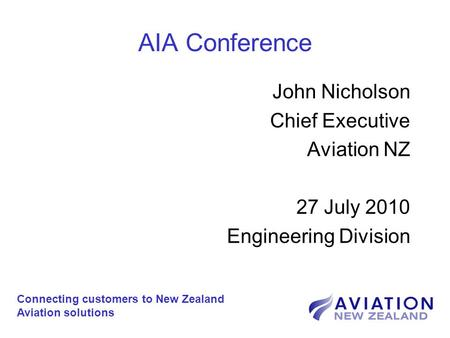 AIA Conference John Nicholson Chief Executive Aviation NZ 27 July 2010 Engineering Division Connecting customers to New Zealand Aviation solutions.