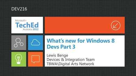 What's new for Windows 8 Devs Part 3 Lewis Benge Devices & Integration Team TBWA\Digital Arts Network DEV216.