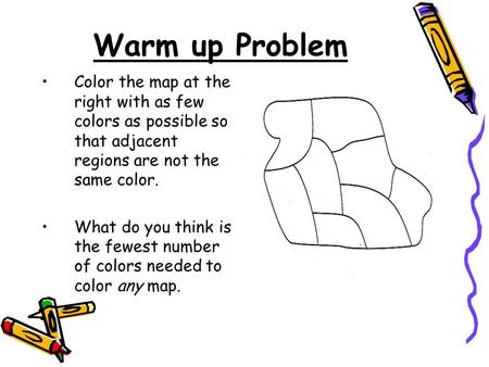 Warm up Problem Color the map at the right with as few colors as possible so that adjacent regions are not the same color. What do you think is the fewest.