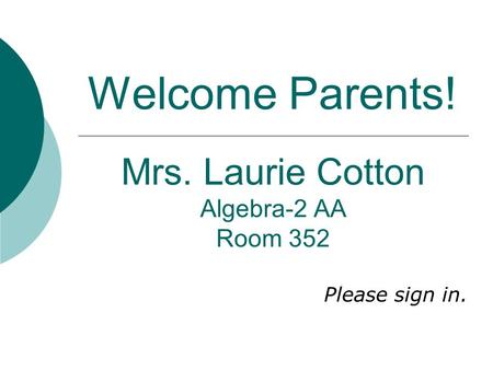 Welcome Parents! Mrs. Laurie Cotton Algebra-2 AA Room 352 Please sign in.