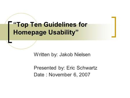 """Top Ten Guidelines for Homepage Usability"" Written by: Jakob Nielsen Presented by: Eric Schwartz Date : November 6, 2007."