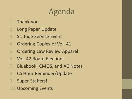 Agenda 1.Thank you 2.Long Paper Update 3.St. Jude Service Event 4.Ordering Copies of Vol. 41 5.Ordering Law Review Apparel 6.Vol. 42 Board Elections 7.Bluebook,