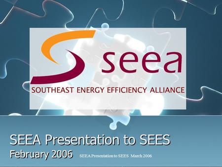 SEEA Presentation to SEES March 2006 SEEA Presentation to SEES February 2006 SOUTHEAST ENERGY EFFICIENCY ALLIANCE.