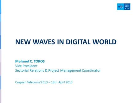 NEW WAVES IN DIGITAL WORLD Mehmet C. TOROS Vice President Sectorial Relations & Project Management Coordinator Caspian Telecoms'2013 – 18th April 2013.