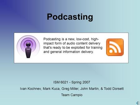 Podcasting ISM 6021 - Spring 2007 Ivan Kochnev, Mark Kuca, Greg Miller, John Martin, & Todd Dorsett Team Campio Podcasting is a new, low-cost, high- impact.