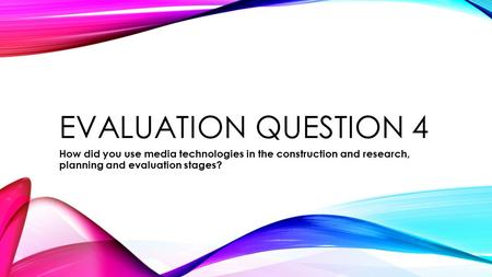 EVALUATION QUESTION 4 How did you use media technologies in the construction and research, planning and evaluation stages?