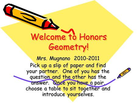 Welcome to Honors Geometry! Mrs. Mugnano 2010-2011 Pick up a slip of paper and find your partner. One of you has the question and the other has the answer.
