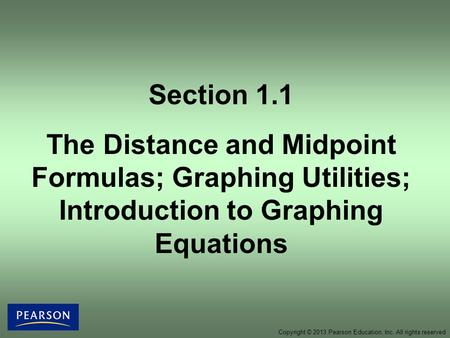 Copyright © 2013 Pearson Education, Inc. All rights reserved Section 1.1 The Distance and Midpoint Formulas; Graphing Utilities; Introduction to Graphing.