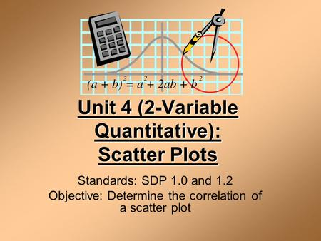 Unit 4 (2-Variable Quantitative): Scatter Plots Standards: SDP 1.0 and 1.2 Objective: Determine the correlation of a scatter plot.