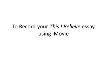 To Record your This I Believe essay using iMovie.