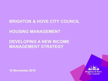 BRIGHTON & HOVE CITY COUNCIL HOUSING MANAGEMENT DEVELOPING A NEW INCOME MANAGEMENT STRATEGY 10 November 2010.