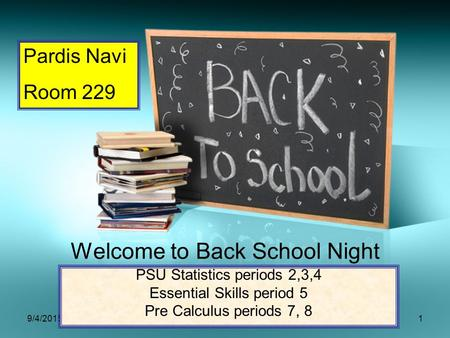<strong>9</strong>/4/20151 Welcome to Back School Night PSU Statistics periods 2,3,4 Essential Skills period 5 Pre Calculus periods 7, 8 Pardis Navi Room 229.