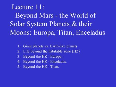 Lecture 11: Beyond Mars - the World of Solar System Planets & their Moons: Europa, Titan, Enceladus 1.Giant planets vs. Earth-like planets 2.Life beyond.