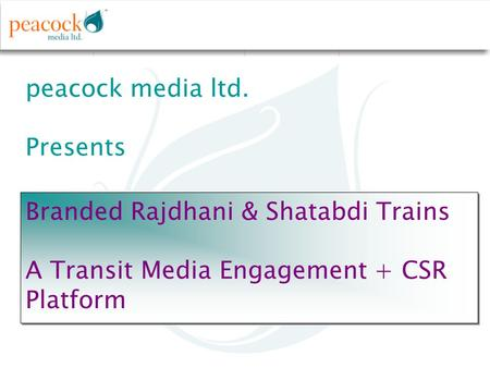 Peacock media ltd. Presents Branded Rajdhani & Shatabdi Trains A Transit Media Engagement + CSR Platform Branded Rajdhani & Shatabdi Trains A Transit Media.
