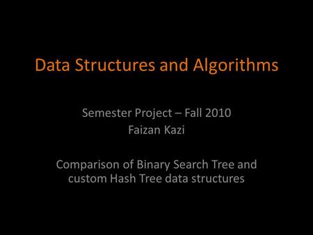 Data Structures and Algorithms Semester Project – Fall 2010 Faizan Kazi Comparison of Binary Search Tree and custom Hash Tree data structures.