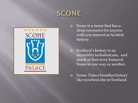  Scone is a name that has a deep resonance for anyone with any interest in Scottish history.  Scotland's history is an incredibly turbulent one, and.