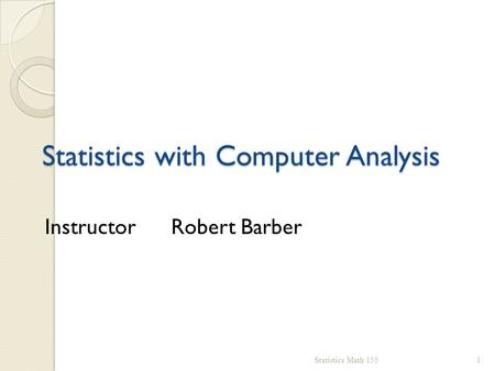 Statistics with Computer Analysis Statistics Math 1551 Instructor Robert Barber.