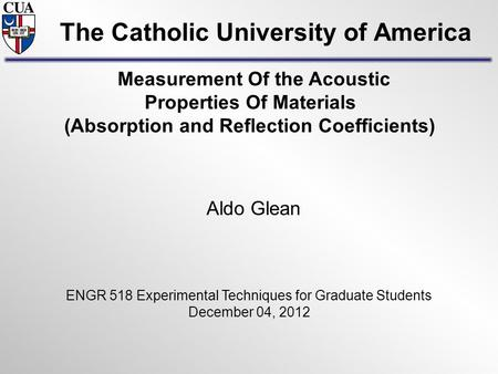 The Catholic University of America Aldo Glean ENGR 518 Experimental Techniques for Graduate Students December 04, 2012 Measurement Of the Acoustic Properties.
