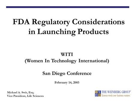 FDA Regulatory Considerations in Launching Products Michael A. Swit, Esq. Vice President, Life Sciences WITI (Women In Technology International) San Diego.