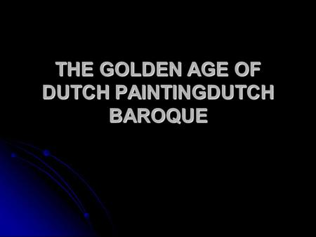 THE GOLDEN AGE OF DUTCH PAINTING­DUTCH BAROQUE. Primary patrons-middle-class Protestant merchants Churches are white-washed and devoid of religious art.